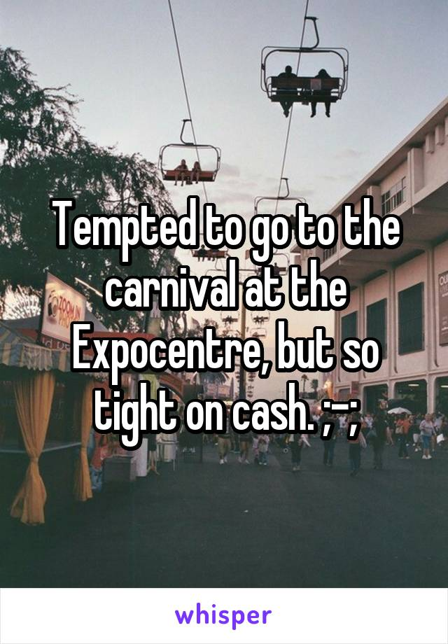 Tempted to go to the carnival at the Expocentre, but so tight on cash. ;-;