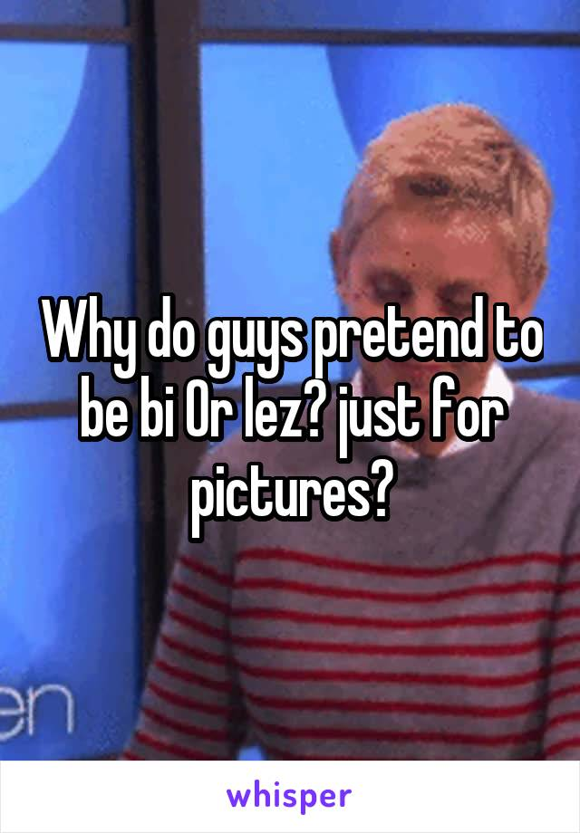 Why do guys pretend to be bi Or lez? just for pictures?