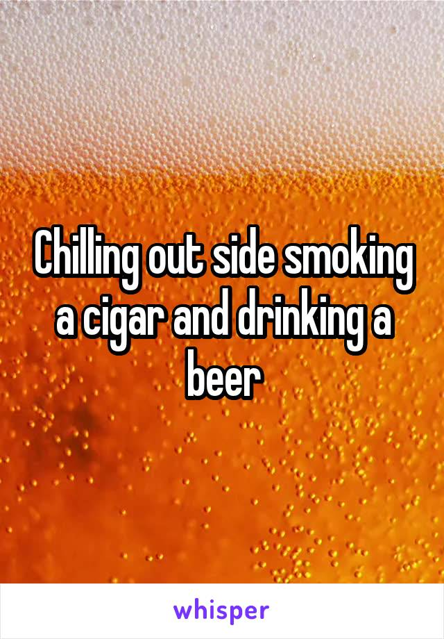Chilling out side smoking a cigar and drinking a beer