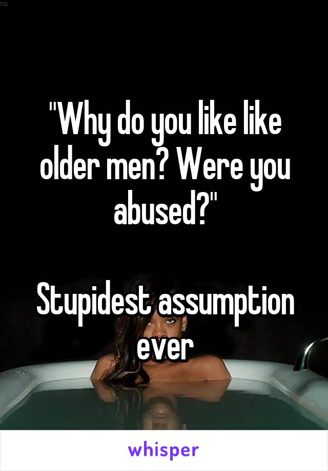 """""""Why do you like like older men? Were you abused?""""  Stupidest assumption ever"""