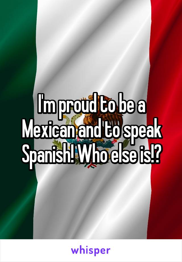 I'm proud to be a Mexican and to speak Spanish! Who else is!?