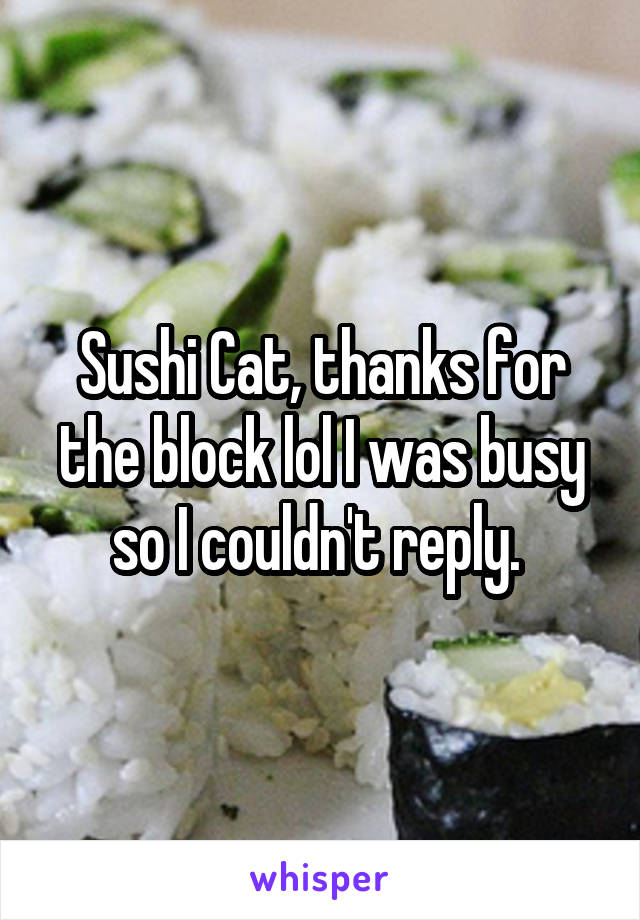 Sushi Cat, thanks for the block lol I was busy so I couldn't reply.