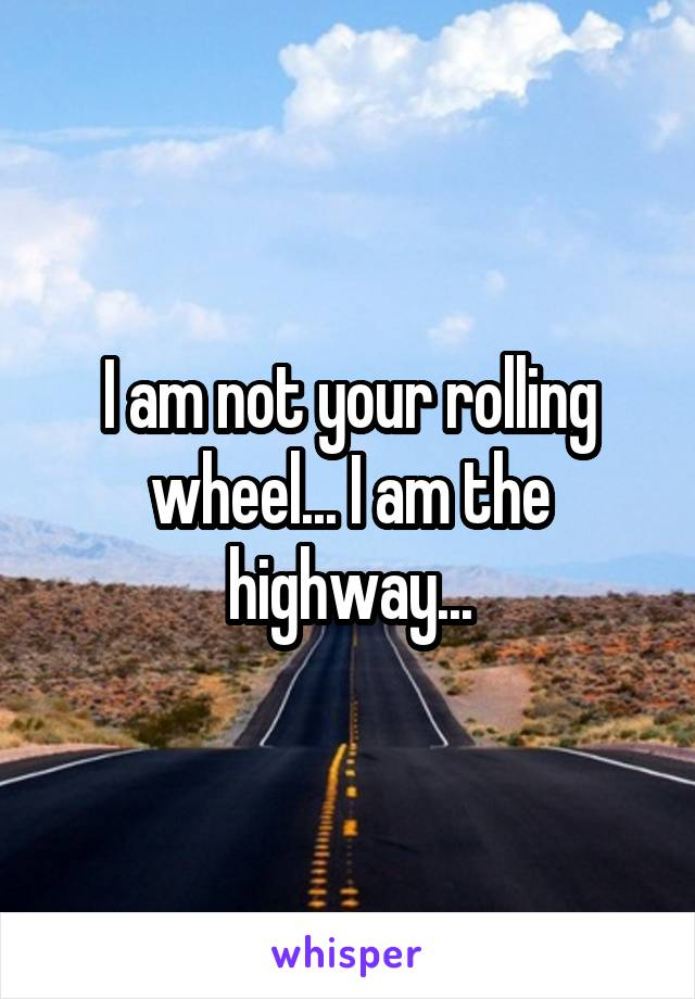 I am not your rolling wheel... I am the highway...