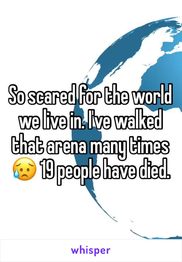 So scared for the world we live in. I've walked that arena many times 😥 19 people have died.