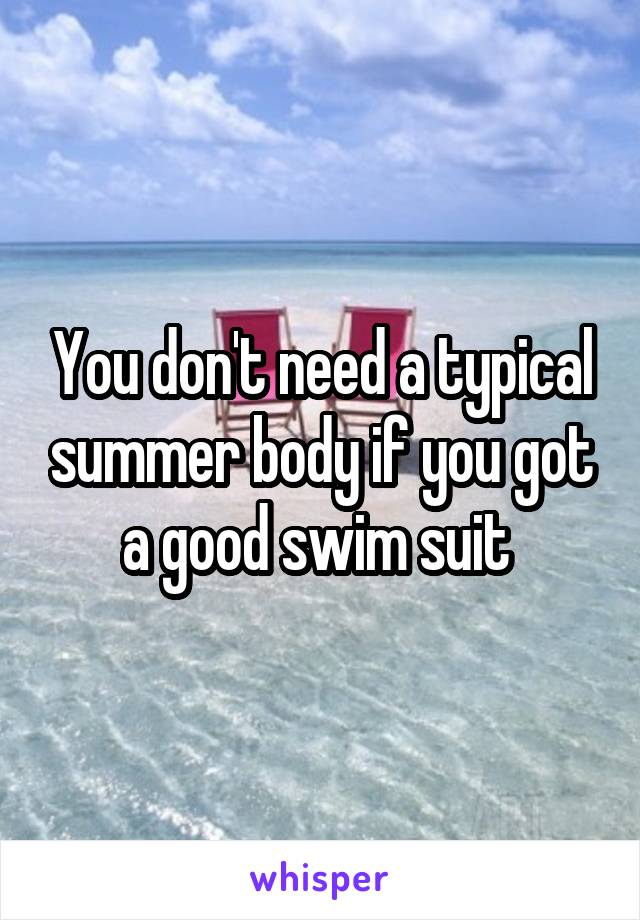 You don't need a typical summer body if you got a good swim suit
