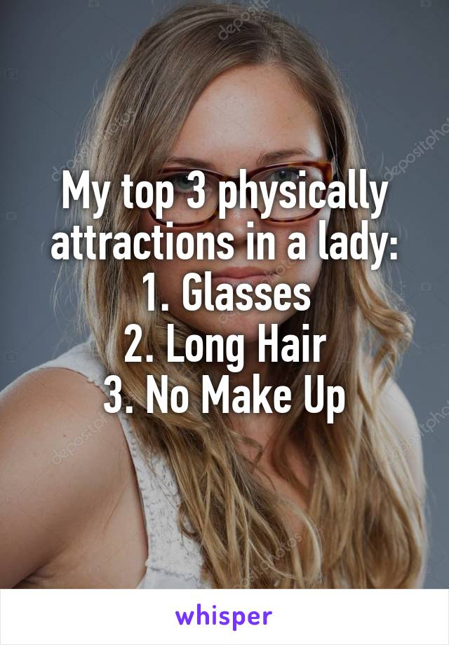 My top 3 physically attractions in a lady: 1. Glasses 2. Long Hair 3. No Make Up