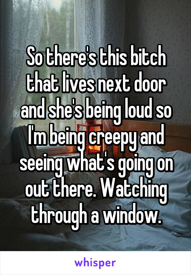 So there's this bitch that lives next door and she's being loud so I'm being creepy and seeing what's going on out there. Watching through a window.