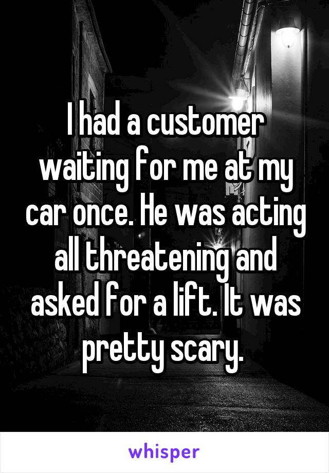 I had a customer waiting for me at my car once. He was acting all threatening and asked for a lift. It was pretty scary.