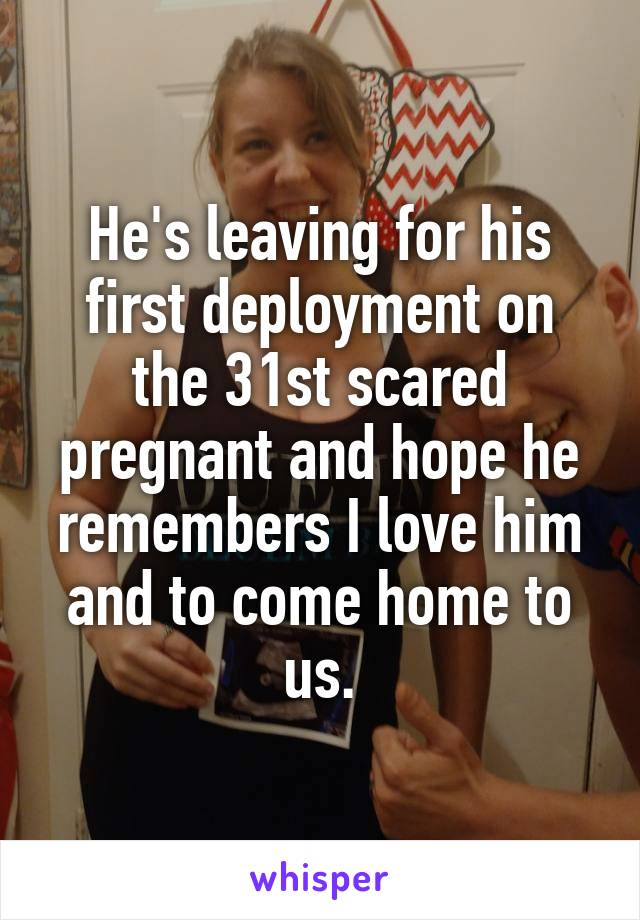 He's leaving for his first deployment on the 31st scared pregnant and hope he remembers I love him and to come home to us.