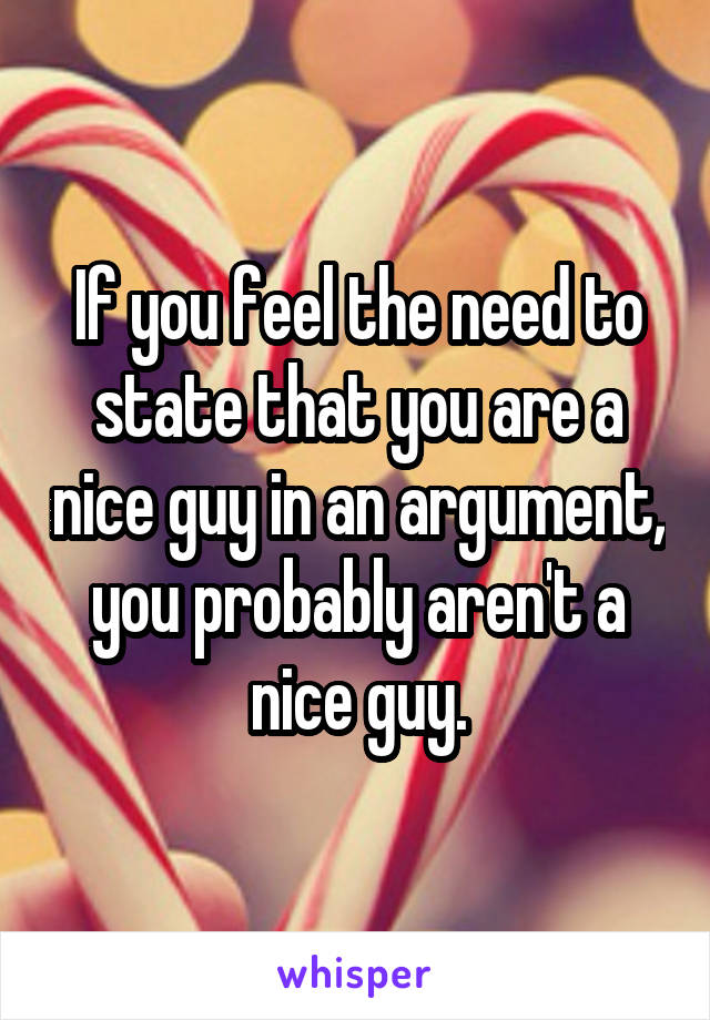If you feel the need to state that you are a nice guy in an argument, you probably aren't a nice guy.
