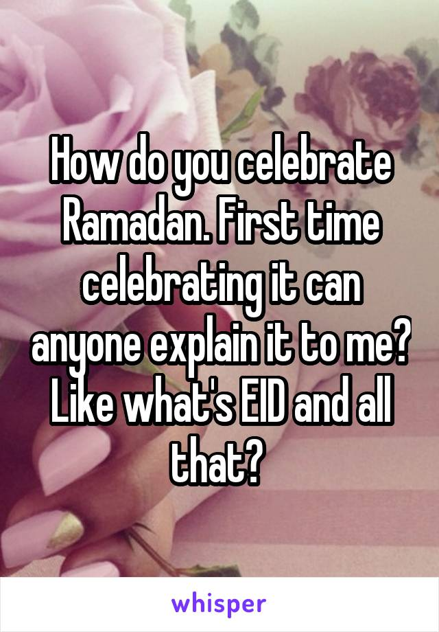 How do you celebrate Ramadan. First time celebrating it can anyone explain it to me? Like what's EID and all that?