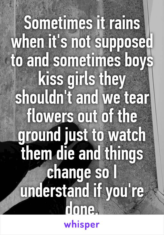 Sometimes it rains when it's not supposed to and sometimes boys kiss girls they shouldn't and we tear flowers out of the ground just to watch them die and things change so I understand if you're done.