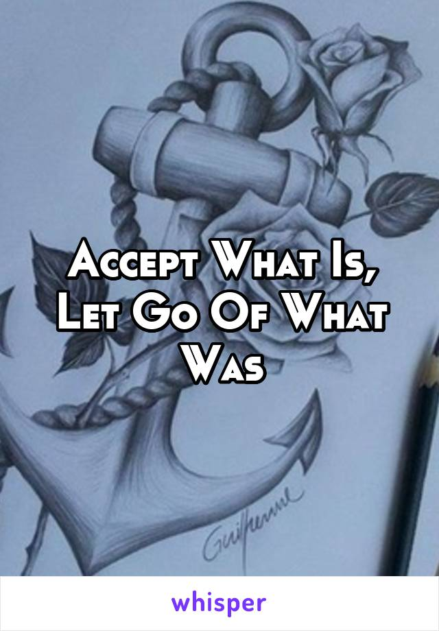 Accept What Is, Let Go Of What Was