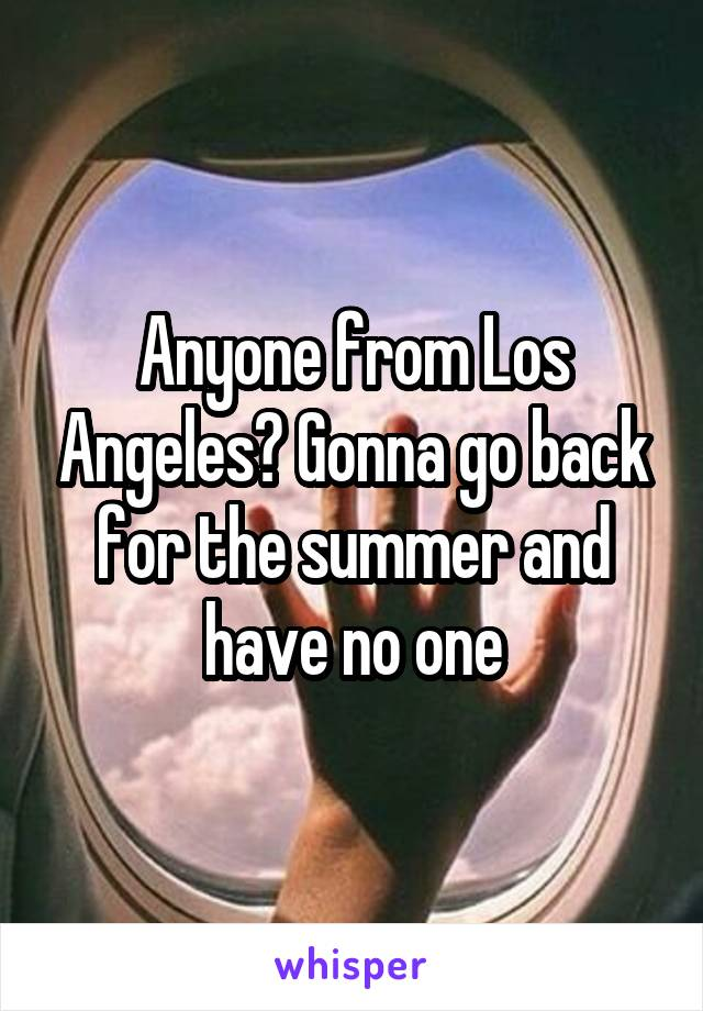 Anyone from Los Angeles? Gonna go back for the summer and have no one