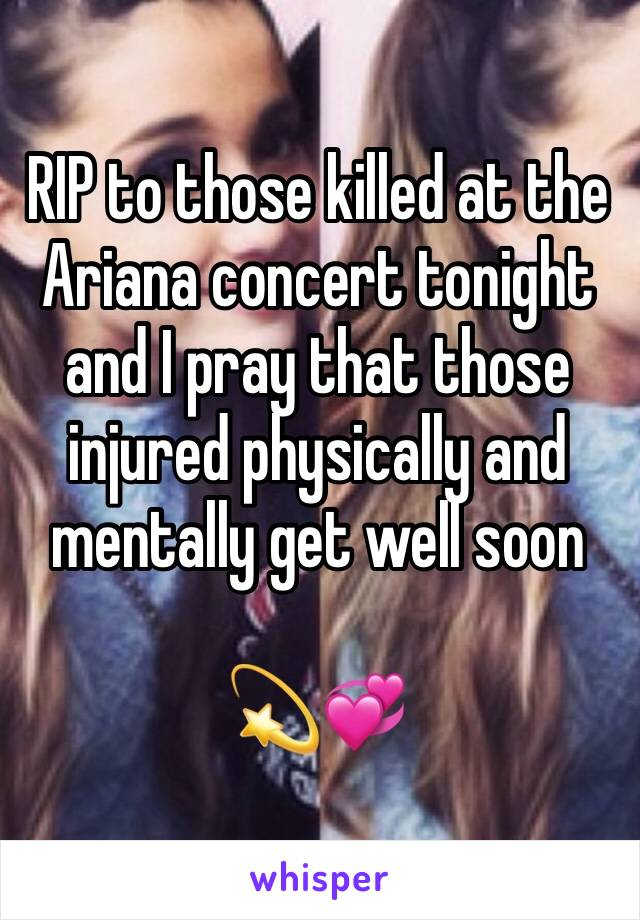 RIP to those killed at the Ariana concert tonight and I pray that those injured physically and mentally get well soon   💫💞