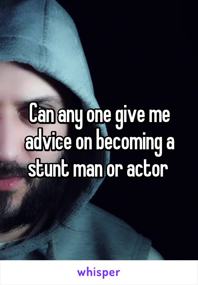 Can any one give me advice on becoming a stunt man or actor