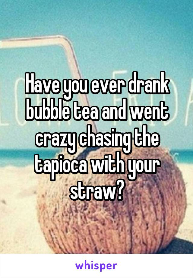 Have you ever drank bubble tea and went crazy chasing the tapioca with your straw?