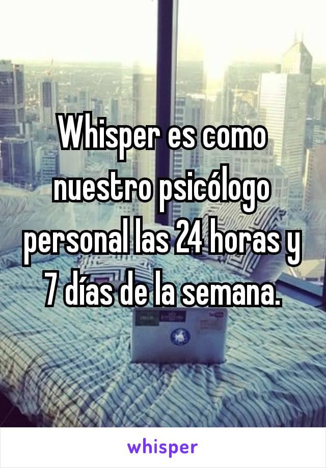 Whisper es como nuestro psicólogo personal las 24 horas y 7 días de la semana.