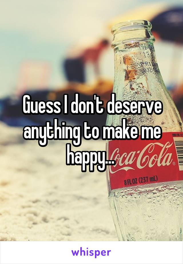 Guess I don't deserve anything to make me happy...