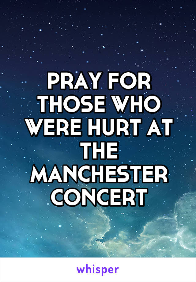PRAY FOR THOSE WHO WERE HURT AT THE MANCHESTER CONCERT