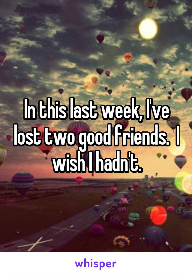 In this last week, I've lost two good friends.  I wish I hadn't.