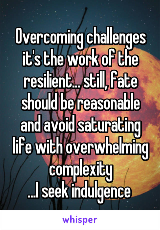 Overcoming challenges it's the work of the resilient... still, fate should be reasonable and avoid saturating life with overwhelming complexity ...I seek indulgence