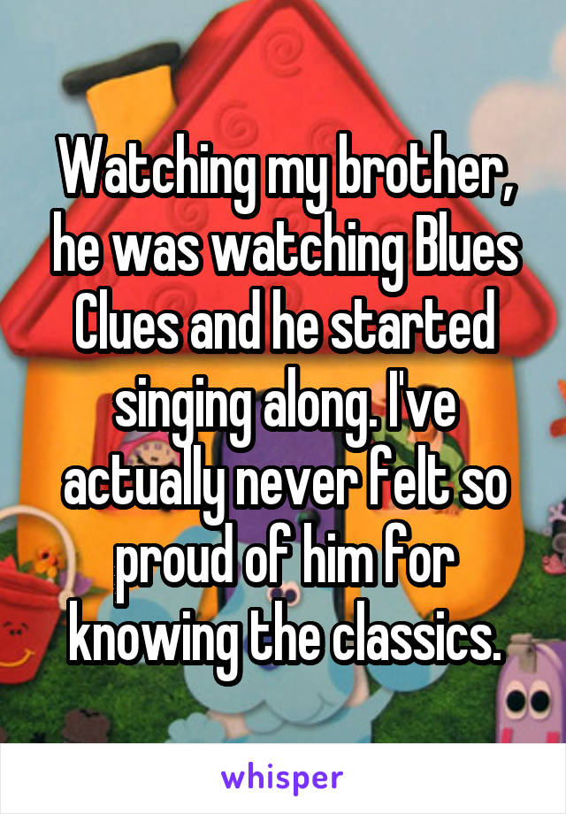 Watching my brother, he was watching Blues Clues and he started singing along. I've actually never felt so proud of him for knowing the classics.