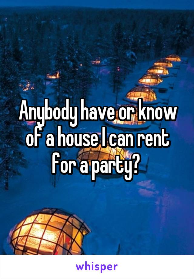 Anybody have or know of a house I can rent for a party?
