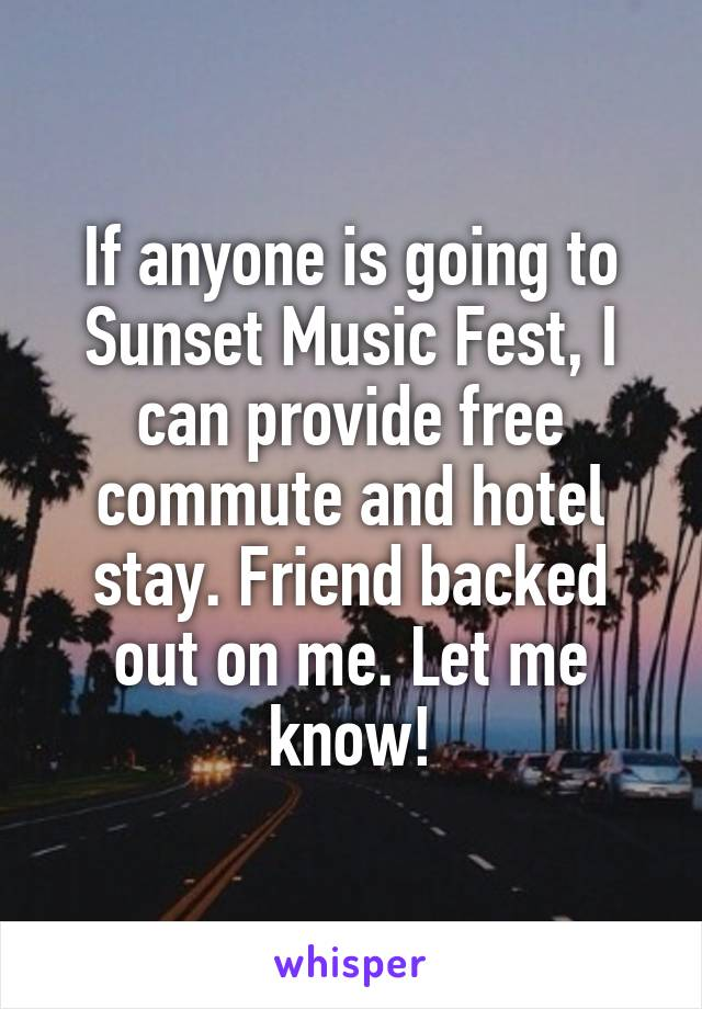 If anyone is going to Sunset Music Fest, I can provide free commute and hotel stay. Friend backed out on me. Let me know!