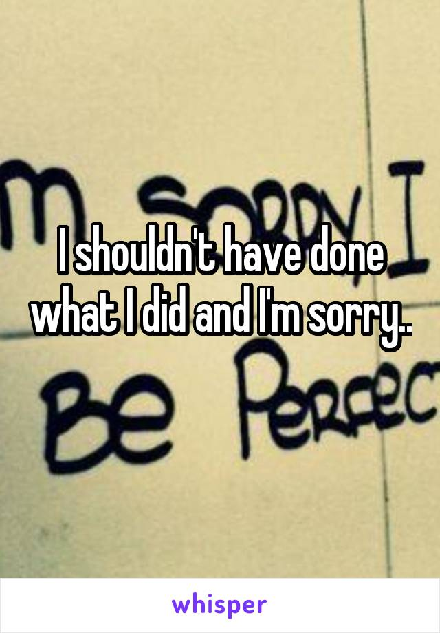 I shouldn't have done what I did and I'm sorry..