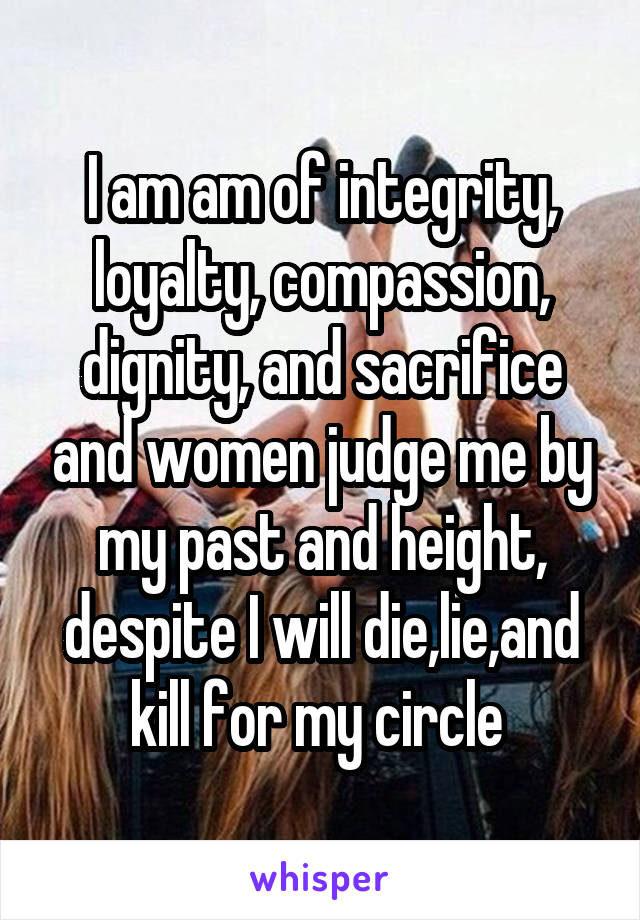 I am am of integrity, loyalty, compassion, dignity, and sacrifice and women judge me by my past and height, despite I will die,lie,and kill for my circle