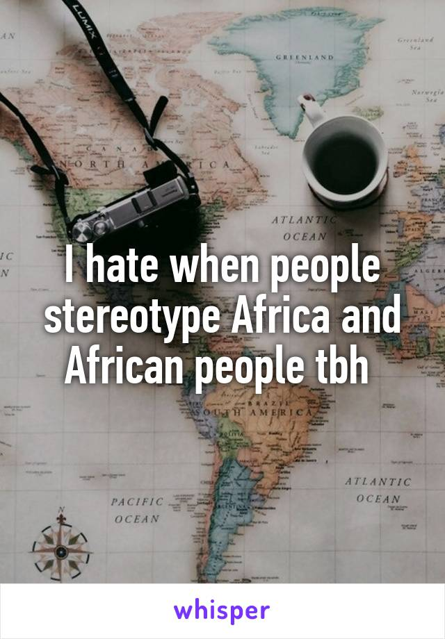 I hate when people stereotype Africa and African people tbh