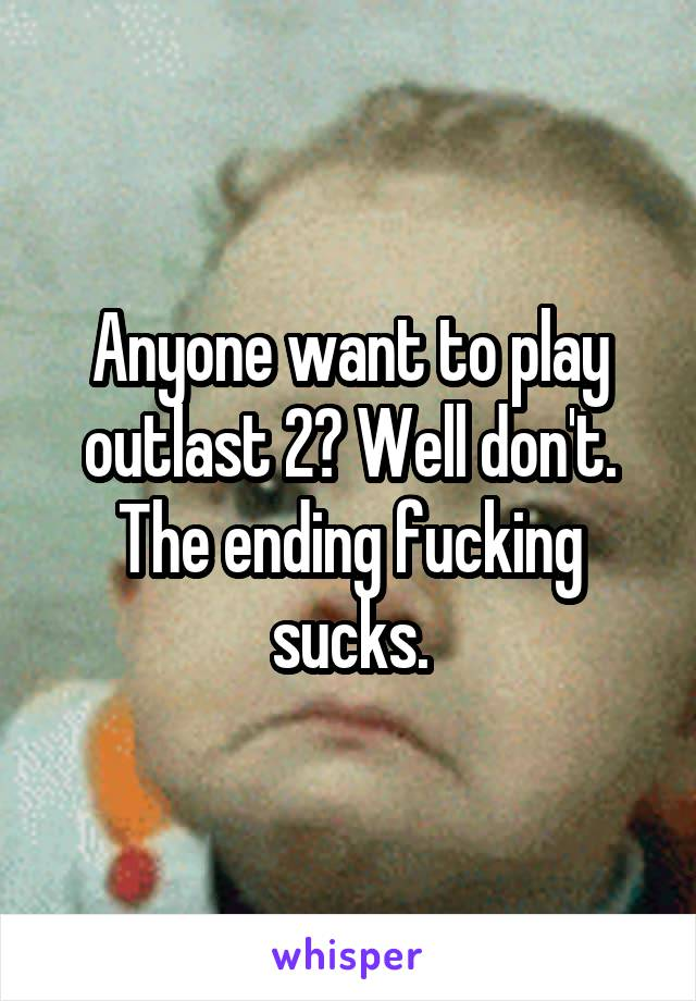 Anyone want to play outlast 2? Well don't. The ending fucking sucks.