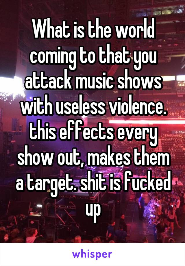 What is the world coming to that you attack music shows with useless violence. this effects every show out, makes them a target. shit is fucked up