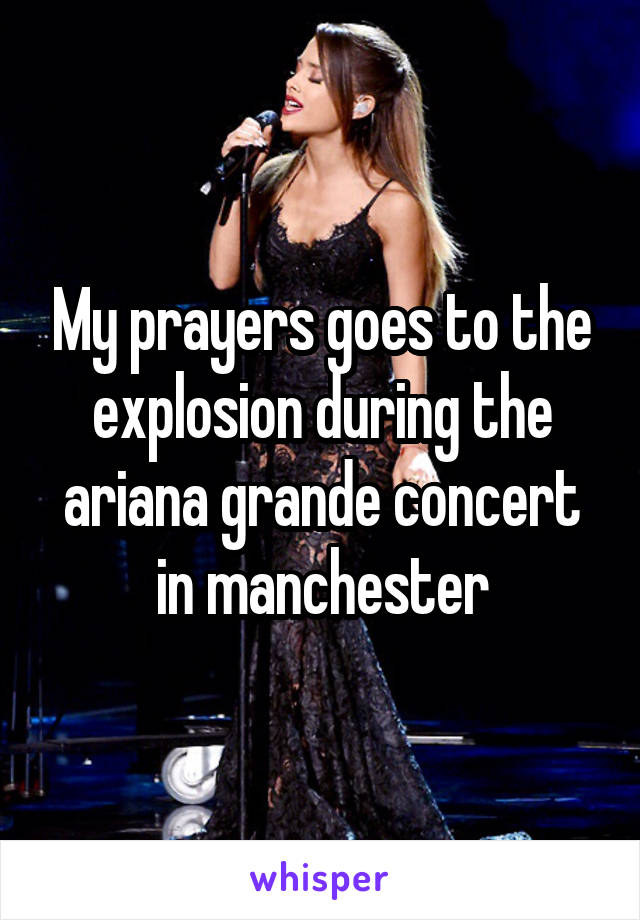 My prayers goes to the explosion during the ariana grande concert in manchester