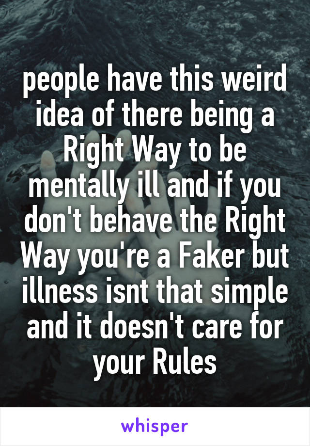 people have this weird idea of there being a Right Way to be mentally ill and if you don't behave the Right Way you're a Faker but illness isnt that simple and it doesn't care for your Rules