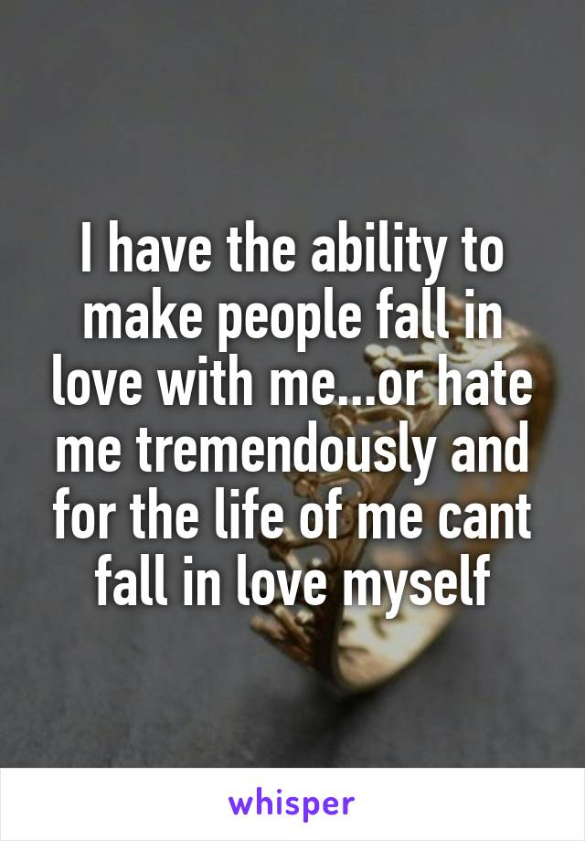 I have the ability to make people fall in love with me...or hate me tremendously and for the life of me cant fall in love myself