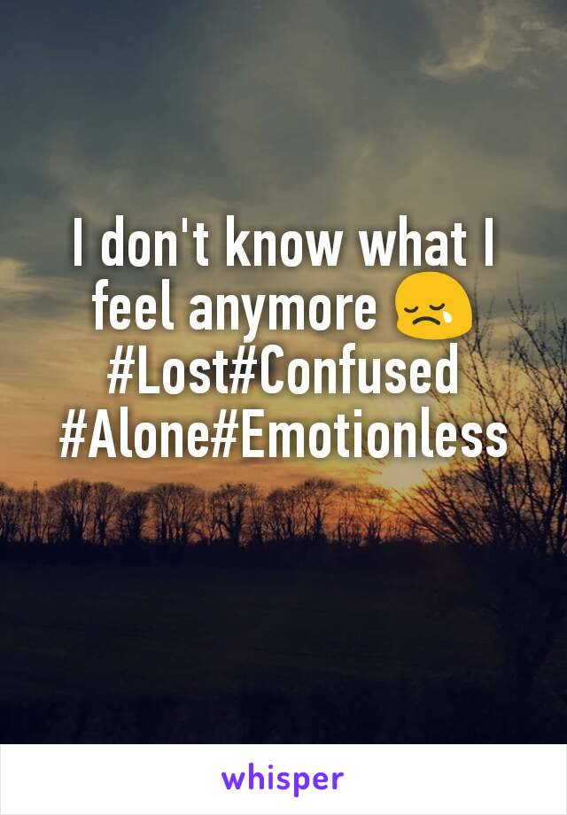 I don't know what I feel anymore 😢 #Lost#Confused #Alone#Emotionless