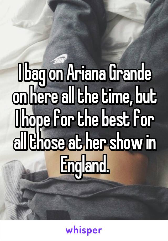 I bag on Ariana Grande on here all the time, but I hope for the best for all those at her show in England.