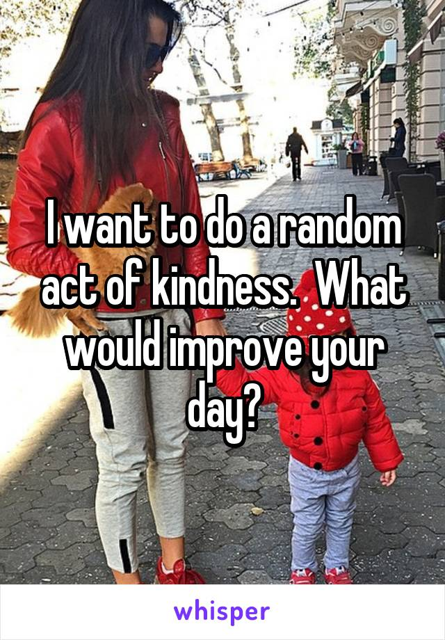 I want to do a random act of kindness.  What would improve your day?