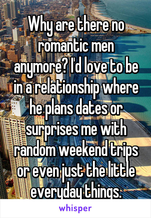 Why are there no romantic men anymore? I'd love to be in a relationship where he plans dates or surprises me with random weekend trips or even just the little everyday things.