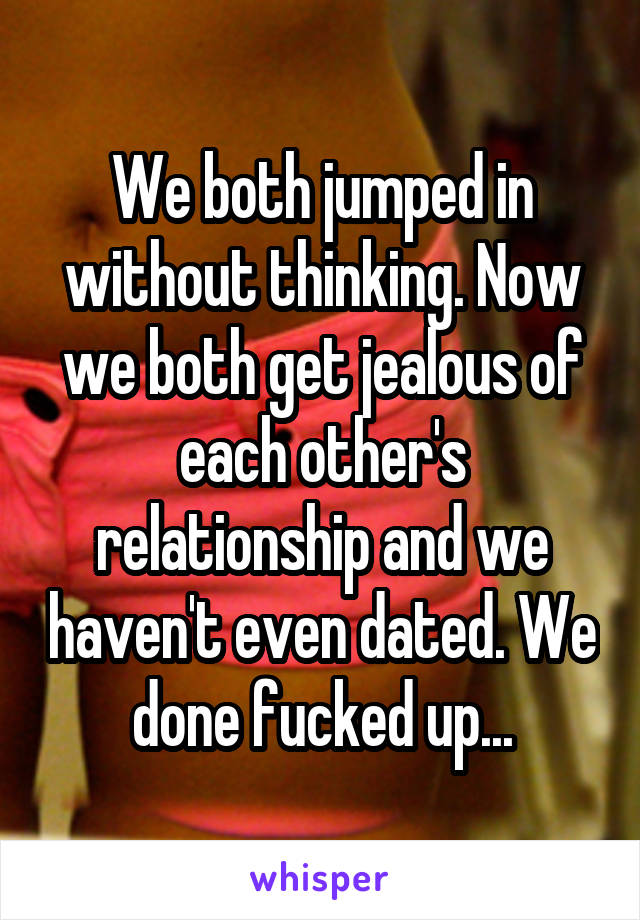 We both jumped in without thinking. Now we both get jealous of each other's relationship and we haven't even dated. We done fucked up...