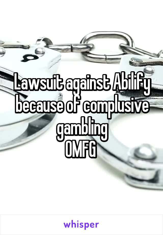 Lawsuit against Abilify because of complusive gambling OMFG