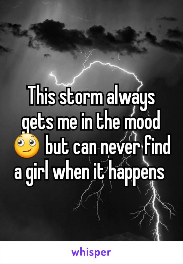 This storm always gets me in the mood 🙄 but can never find a girl when it happens