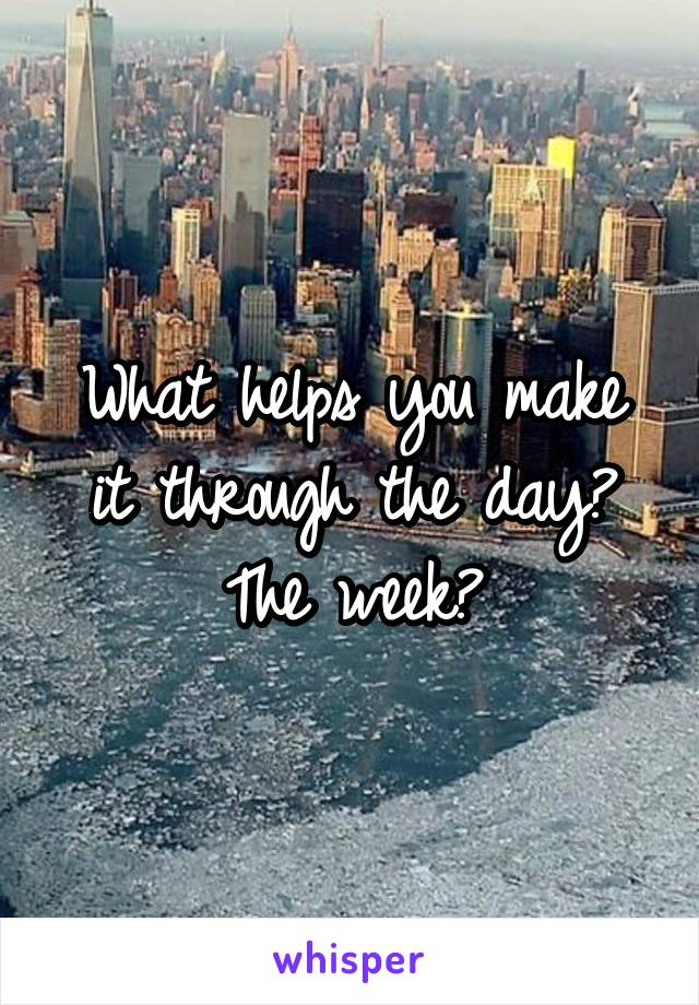What helps you make it through the day? The week?