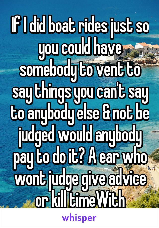 If I did boat rides just so you could have somebody to vent to say things you can't say to anybody else & not be judged would anybody pay to do it? A ear who wont judge give advice or kill timeWith