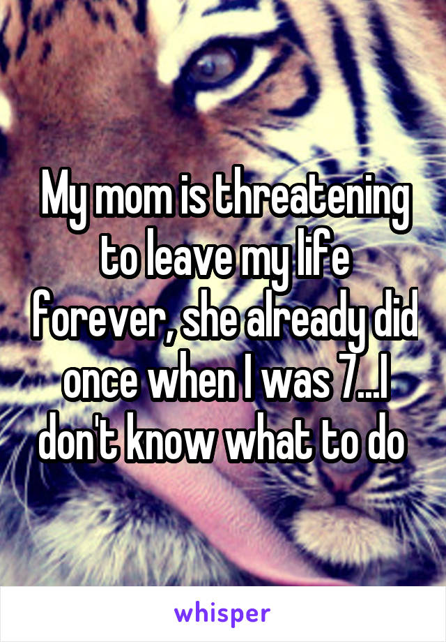 My mom is threatening to leave my life forever, she already did once when I was 7...I don't know what to do
