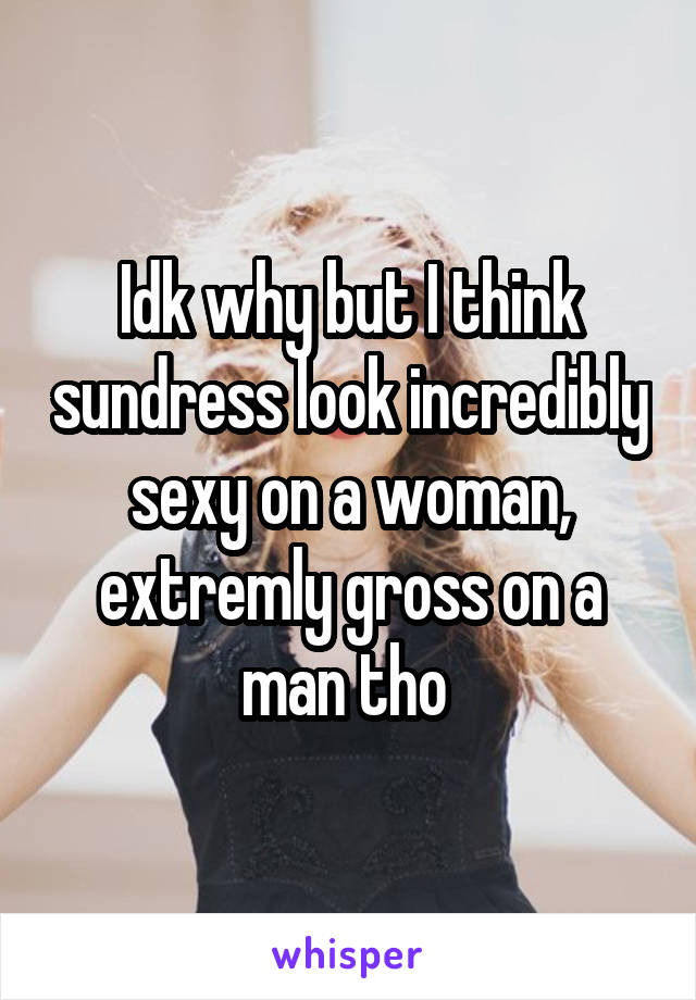Idk why but I think sundress look incredibly sexy on a woman, extremly gross on a man tho