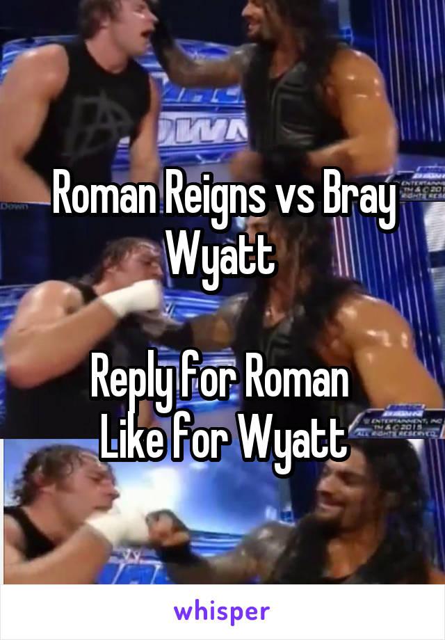 Roman Reigns vs Bray Wyatt   Reply for Roman  Like for Wyatt