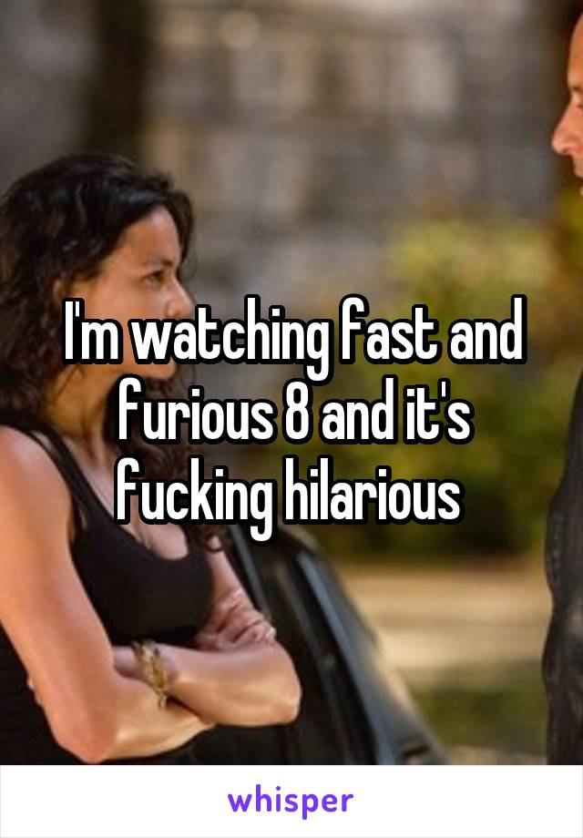 I'm watching fast and furious 8 and it's fucking hilarious